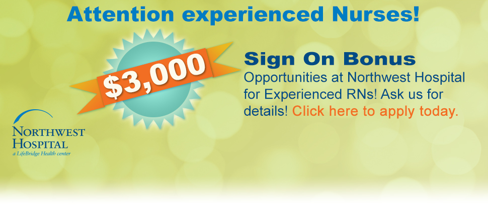 Attention experienced Nurses! $3,000 sign on bonus available for any experienced RN hired at Northwest Hospital. Ask us for details! Click here to apply today.