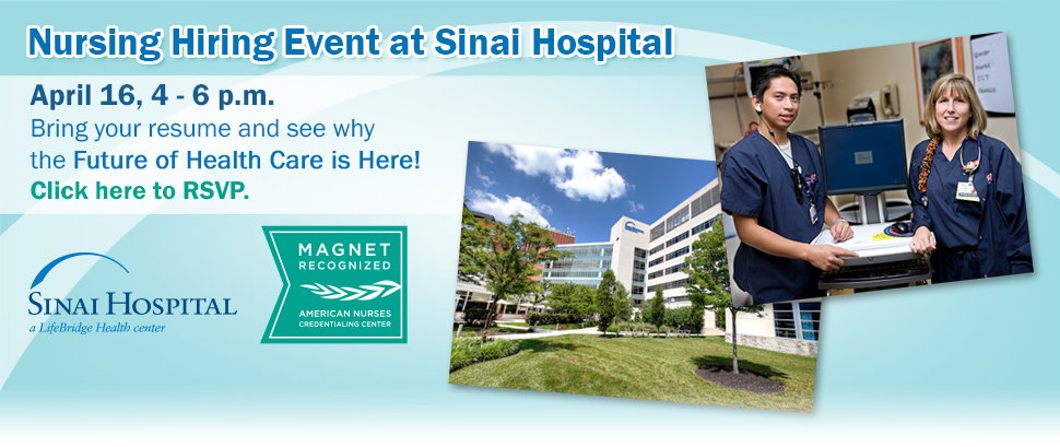 Nursing Hiring Event at Sinai Hospital | April 16, 4 - 6 p.m. Bring your resume and see why the Future of Health Care is Here! Click here to RSVP.