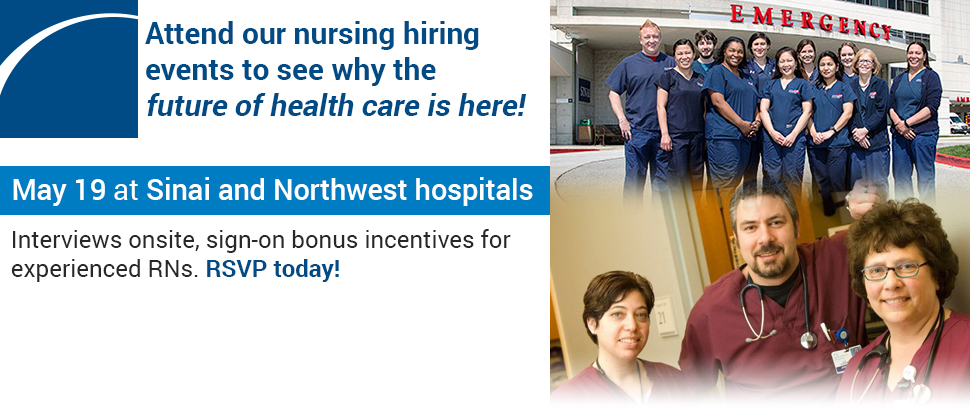 Attend our nursing hiring events to see why the future of health care is here! Tuesday, May 19 at Sinai and Northwest hospitals. Interviews onsite, sign-on bonus incentives for experienced RNs. RSVP today!