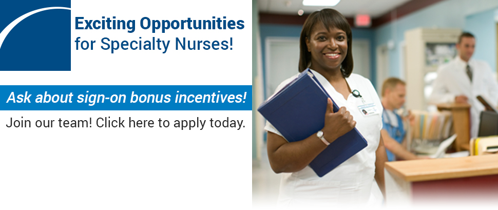 Exciting Opportunities for Specialty Nurses! Ask about sign-on bonus incentives! Join our team! Click here to apply today.