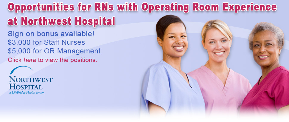 Opportunities for RNs with Operating Room Experience at Northwest Hospital. Sign on bonus available!     $3,000 for Staff Nurses. $5,000 for OR Management. Click here to view the positions.